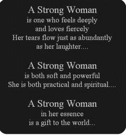 A Strong Woman is one who feels deeply and loves fiercely Her tears flow just as abundantly as her laughter A Strong Woman is both soft and powerful She is both practical and spiritual. ... A Strong Woman in her essence is a $ft to the world..