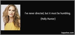 I've never directed, but it must be humbling.