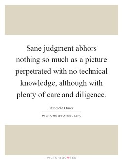 Sane judgment abhors 