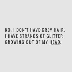 NO, I DON'T HAVE GREY HAIR. 
