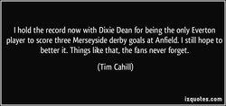 I hold the record now with Dixie Dean for being the only Everton 