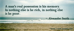 A man's real possession is his memory. 