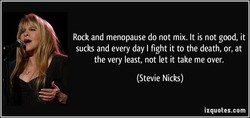 Rock and menopause do not mix. It is not good, it 