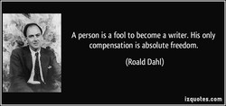 A person is a fool to become a writer. His only 