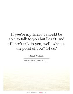 If you're my friend I should be able to talk to you but I can't, and if I can't talk to you, well, what is the point of you? Of us? David Nicholls PICTURE QUOTES. PICTUREQU.TES