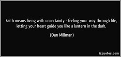 Faith means living with uncertainty - feeling your way through life, letting your heart guide you like a lantern in the dark. (Dan Millman) izquotes.com