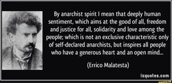 By anarchist spirit I mean that deeply human sentiment, which aims at the good of all, freedom and justice for all, solidarity and love among the people; which is not an exclusive characteristic only of self-declared anarchists, but inspires all people who have a generous heart and an open mind... (Errico Malatesta) izquotes.com nny.ce