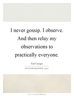 I never gossip. I observe. 