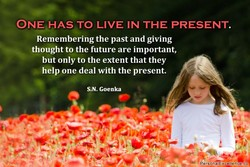 ONE HAS TO LIVE IN THE PRESENT. 
