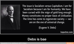 The issue is Socialism versus Capitalism. I am for 