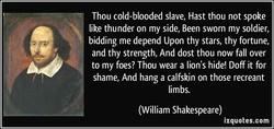 Thou cold-blooded slave, Hast thou not spoke 