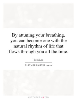 By attuning your breathing, 