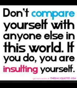 Don't compare yourself xüth anyone else in this world. ff you do, you are insulting yourseff.