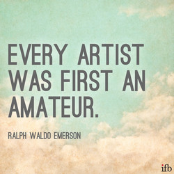 EVERY ARTIST WAS FIRST AN AMATEUR. RALPH WALDO EMERSON