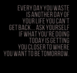 EVERY WASTE IS ANOTHER DAY OF YOUR LIFE YOU CAN'T ASK YOURSELF IF WHAT MOURE DOING TODAY IS GETTING YOU CLOSER 10 WHERE YOU WANT TO BE TOMORROW