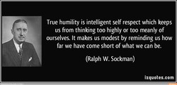 True humility is intelligent self respect which keeps 