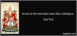 An ant on the move does more than a dozing ox. 
