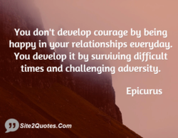 You don't deuelop courage bg being 