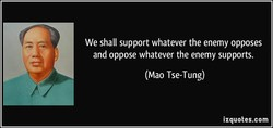 We shall support whatever the enemy opposes 