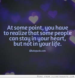 At some point, gou have to realize that some people can stag in gour heart, but not in your life. iliheloquote.com
