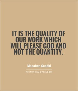 IT IS THE QUALITY OF OUR WORK WHICH WILL PLEASE GOD AND NOT THE QUANTITY. Mahatma Gandhi PICTUREOUOTES.COM