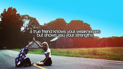 dt e friend Inows your weaknesses shows ypu your strengths