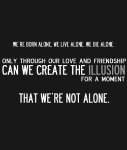 WE'RE BORN ALONE, WE LIVE ALONE, WE DIE ALONE. 
