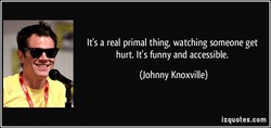 It's a real primal thing, watching someone get 