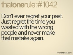 Don't ever regret your past. 