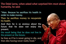 The Dalai Lama, when asked what surprised him most about 