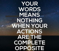 YOUR WORDS MEANS NOTHING —WHEN YOUR ACTIONS ARE,THE COMPLETE OPPOSITE