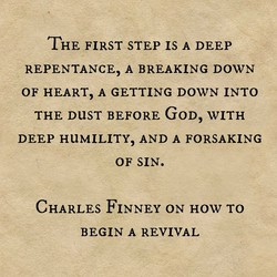 THE FIRST STEP IS A DEEP REPENTANCE, A BREAKING DOWN OF HEART, A GETTING DOWN INTO THE DUST BEFORE GOD, WITH DEEP HUMILITY, AND A FORSAKING OF SIN. CHARLES FINNEY ON HOW TO BEGIN A REVIVAL