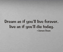 Dream ag if you'll live forever, 