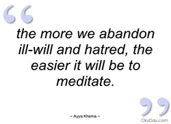 the more we abandon ill-will and hatred, the easier it will be to meditate. — Awa Khema — OkyDay.com