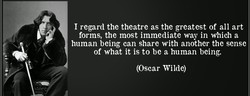 I regard the theatre as the greatest of all art 