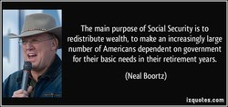 The main purpose of Social Security is to redistribute wealth, to make an increasingly large number of Americans dependent on government for their basic needs in their retirement years. (Neal Boortz) izquotes.com