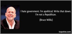 I hate government. I'm apolitical. Write that down. 