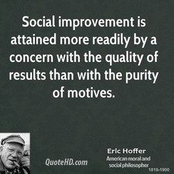 Social improvement is attained more readily by a concern with the quality of results than with the purity of motives. QuoteHD.com Eric Hoffer American moral and social philosopher 1819-1900