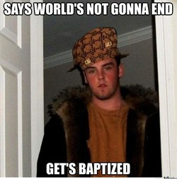 SAYS WORLD'S NOT GONNA END 