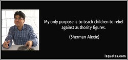 My only purpose is to teach children to rebel 