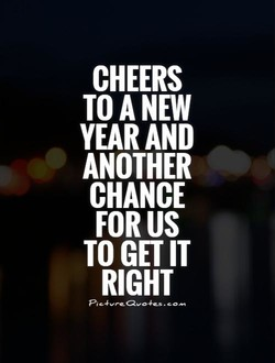 CHEERS TO ANEW YEAR AND ANOTHER CHANCE FOR US TO GET IT RIGHT