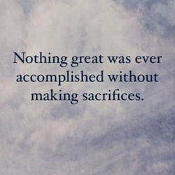 Nothing great was ever accomplished without making sacrifices.