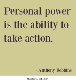 Personal power is the ability to take action. - Anthony Robbins QuotePixeI. con