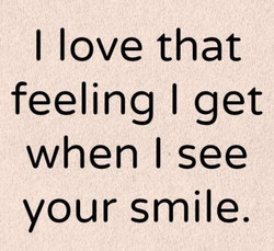 I love that feeling I get when see your smile.