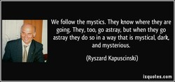 We follow the mystics. They know where they are 