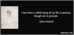 I have been a selfish being all my life, in practice, 
