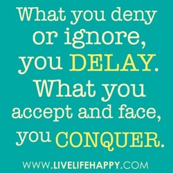 What you deny or ignore, you DELAY. What you accept and face, YOU CONQUER. WWW.LIVELIFEHAPPY.COM