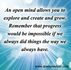 An open mind allows you to 