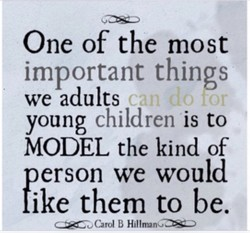 One of the most important things we adults children is to young MODEL the kind of person we would like them to be. B HlllrnanC.XZ.)