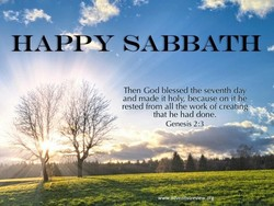 HAPPY SABBATH Then God blessed the seventh day and made it holy, because on it he rested from all the work of creating that he had done. Genesis 2:3